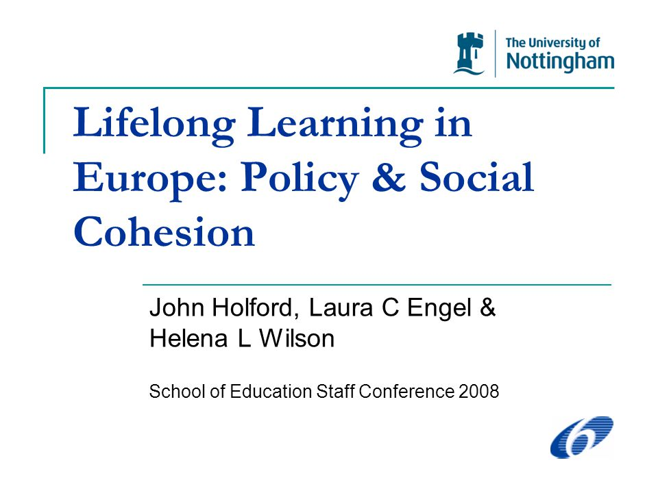 Lifelong Learning in Europe: Policy & Social Cohesion John Holford, Laura C Engel & Helena L Wilson School of Education Staff Conference 2008