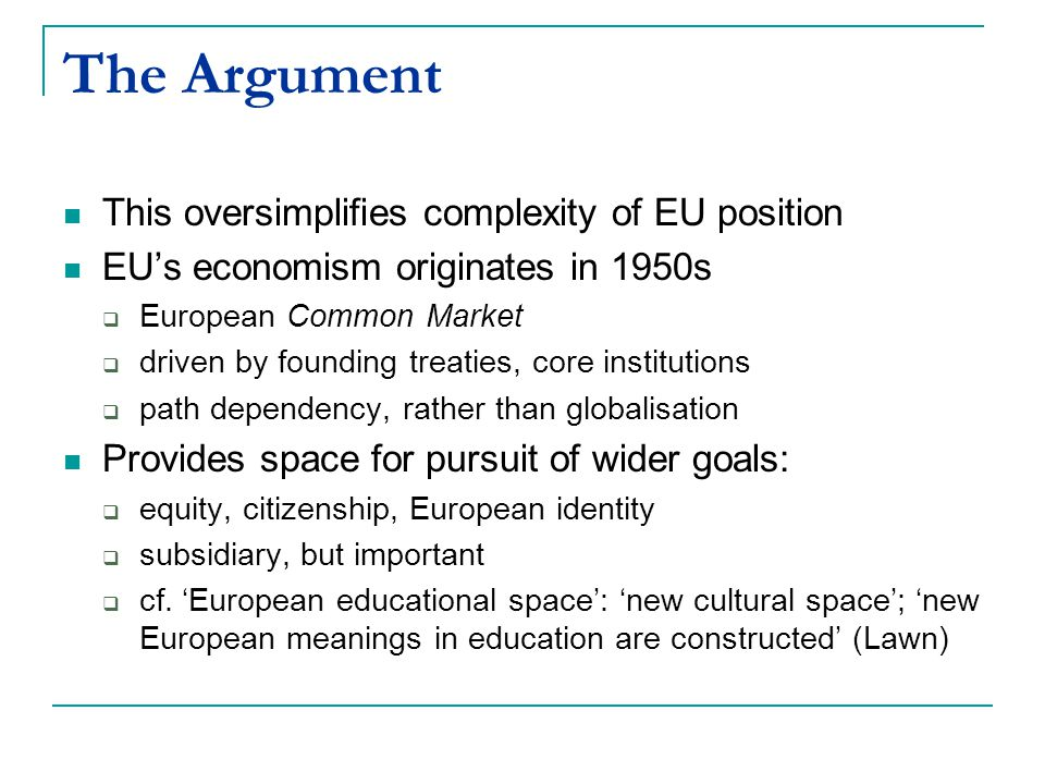 The Argument This oversimplifies complexity of EU position EU's economism originates in 1950s  European Common Market  driven by founding treaties, core institutions  path dependency, rather than globalisation Provides space for pursuit of wider goals:  equity, citizenship, European identity  subsidiary, but important  cf.