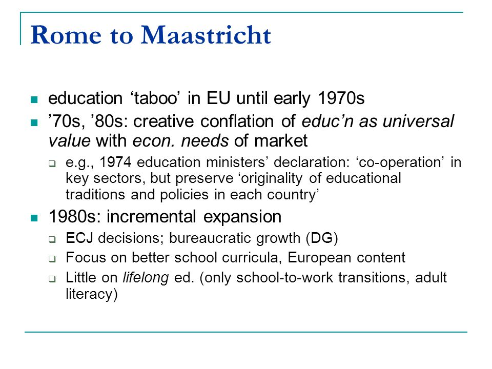 Rome to Maastricht education 'taboo' in EU until early 1970s '70s, '80s: creative conflation of educ'n as universal value with econ.