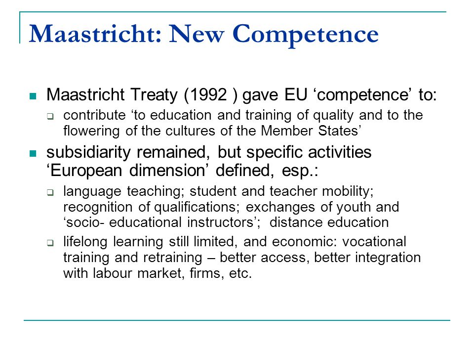 Maastricht: New Competence Maastricht Treaty (1992 ) gave EU 'competence' to:  contribute 'to education and training of quality and to the flowering of the cultures of the Member States' subsidiarity remained, but specific activities 'European dimension' defined, esp.:  language teaching; student and teacher mobility; recognition of qualifications; exchanges of youth and 'socio- educational instructors'; distance education  lifelong learning still limited, and economic: vocational training and retraining – better access, better integration with labour market, firms, etc.