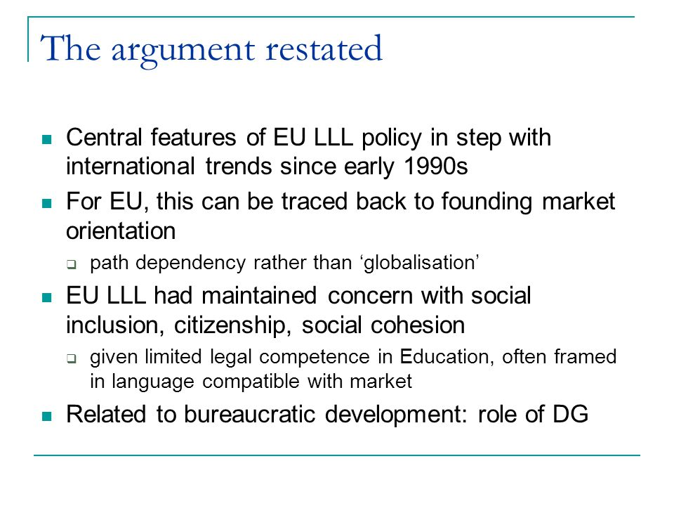 The argument restated Central features of EU LLL policy in step with international trends since early 1990s For EU, this can be traced back to founding market orientation  path dependency rather than 'globalisation' EU LLL had maintained concern with social inclusion, citizenship, social cohesion  given limited legal competence in Education, often framed in language compatible with market Related to bureaucratic development: role of DG