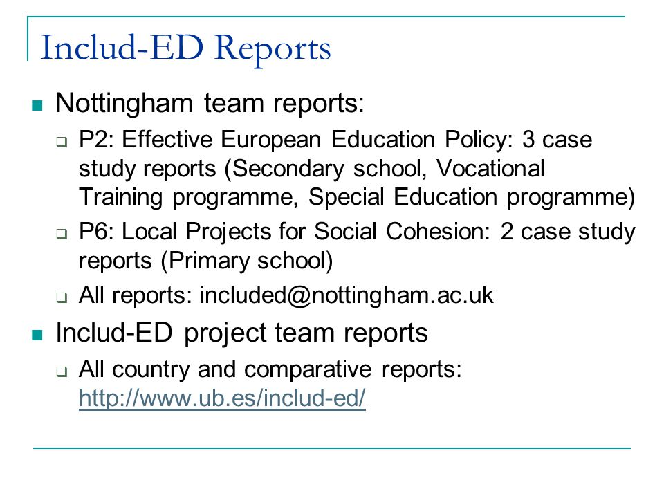 Includ-ED Reports Nottingham team reports:  P2: Effective European Education Policy: 3 case study reports (Secondary school, Vocational Training programme, Special Education programme)  P6: Local Projects for Social Cohesion: 2 case study reports (Primary school)  All reports: included@nottingham.ac.uk Includ-ED project team reports  All country and comparative reports: http://www.ub.es/includ-ed/ http://www.ub.es/includ-ed/