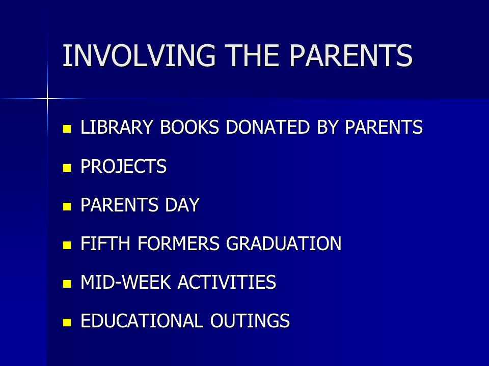 INVOLVING THE PARENTS LIBRARY BOOKS DONATED BY PARENTS LIBRARY BOOKS DONATED BY PARENTS PROJECTS PROJECTS PARENTS DAY PARENTS DAY FIFTH FORMERS GRADUATION FIFTH FORMERS GRADUATION MID-WEEK ACTIVITIES MID-WEEK ACTIVITIES EDUCATIONAL OUTINGS EDUCATIONAL OUTINGS