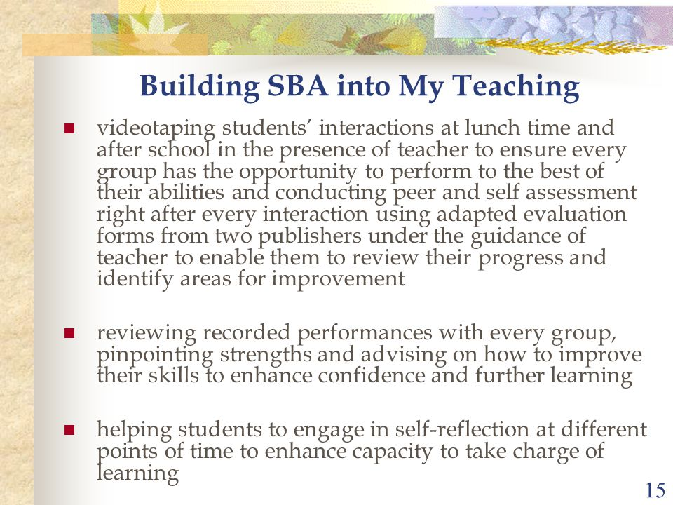 15 Building SBA into My Teaching videotaping students' interactions at lunch time and after school in the presence of teacher to ensure every group has the opportunity to perform to the best of their abilities and conducting peer and self assessment right after every interaction using adapted evaluation forms from two publishers under the guidance of teacher to enable them to review their progress and identify areas for improvement reviewing recorded performances with every group, pinpointing strengths and advising on how to improve their skills to enhance confidence and further learning helping students to engage in self-reflection at different points of time to enhance capacity to take charge of learning