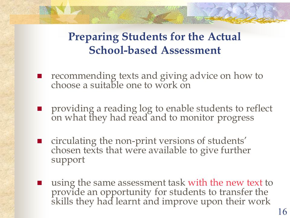 16 Preparing Students for the Actual School-based Assessment recommending texts and giving advice on how to choose a suitable one to work on providing a reading log to enable students to reflect on what they had read and to monitor progress circulating the non-print versions of students' chosen texts that were available to give further support using the same assessment task with the new text to provide an opportunity for students to transfer the skills they had learnt and improve upon their work