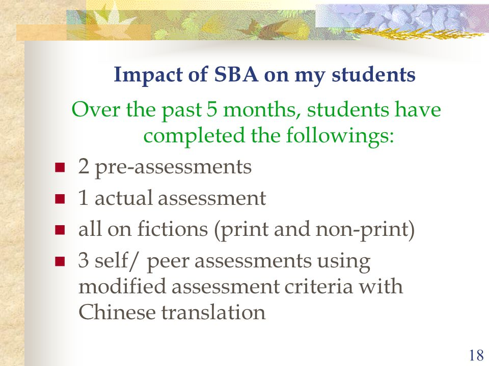 18 Impact of SBA on my students Over the past 5 months, students have completed the followings: 2 pre-assessments 1 actual assessment all on fictions (print and non-print) 3 self/ peer assessments using modified assessment criteria with Chinese translation