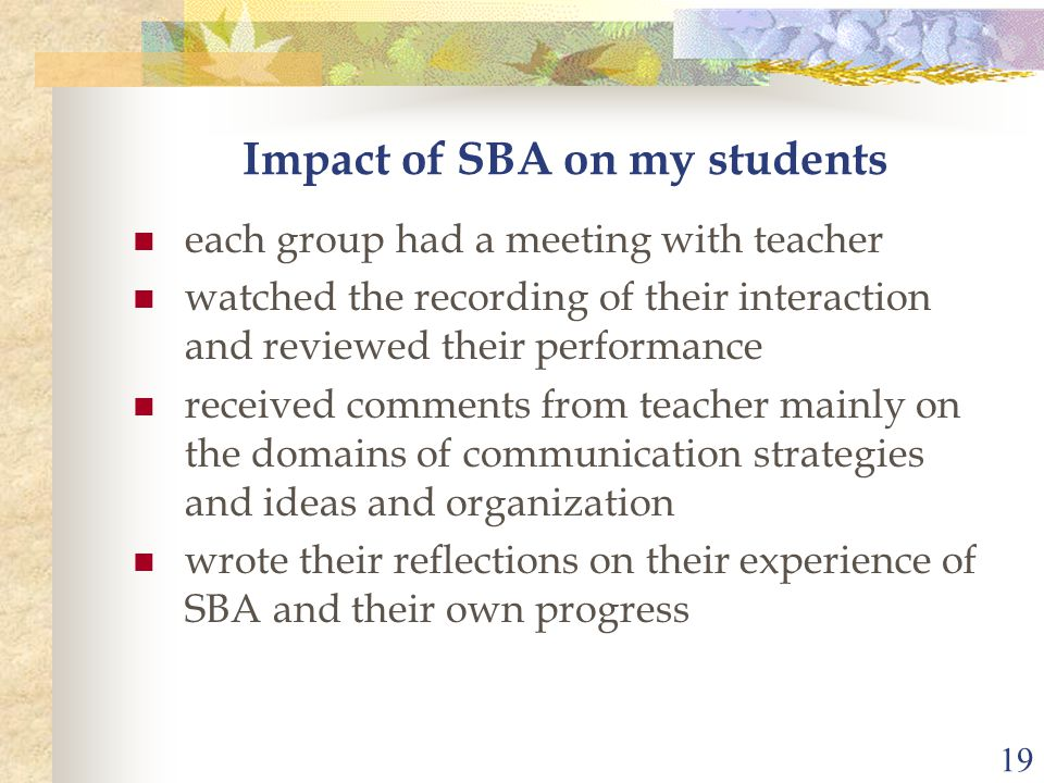 19 Impact of SBA on my students each group had a meeting with teacher watched the recording of their interaction and reviewed their performance receiv