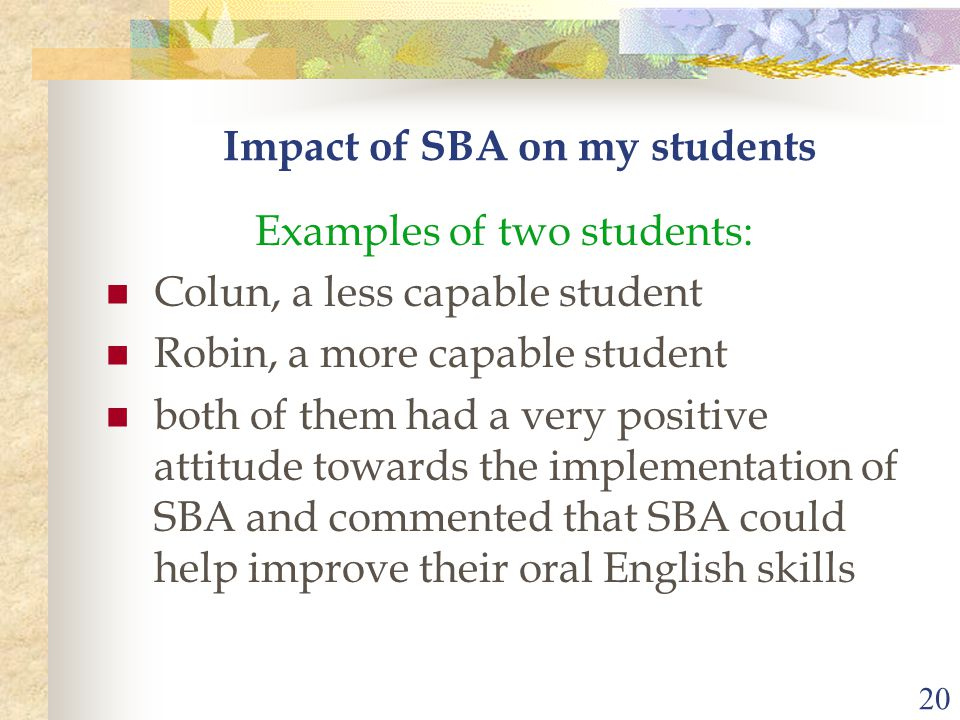 20 Impact of SBA on my students Examples of two students: Colun, a less capable student Robin, a more capable student both of them had a very positive attitude towards the implementation of SBA and commented that SBA could help improve their oral English skills