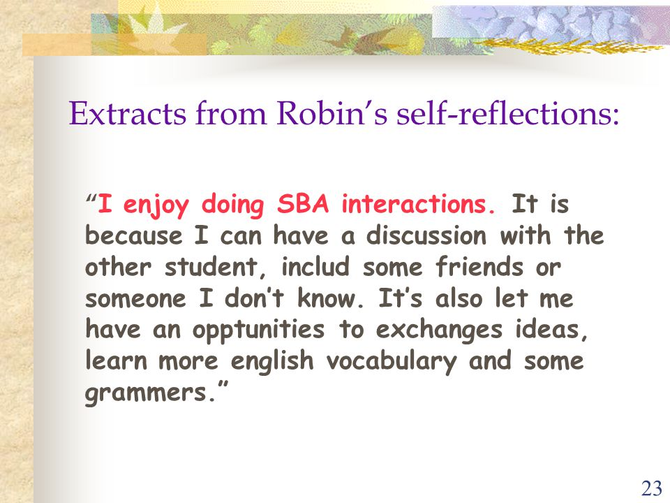 """23 Extracts from Robin's self-reflections: """" I enjoy doing SBA interactions. It is because I can have a discussion with the other student, includ some"""