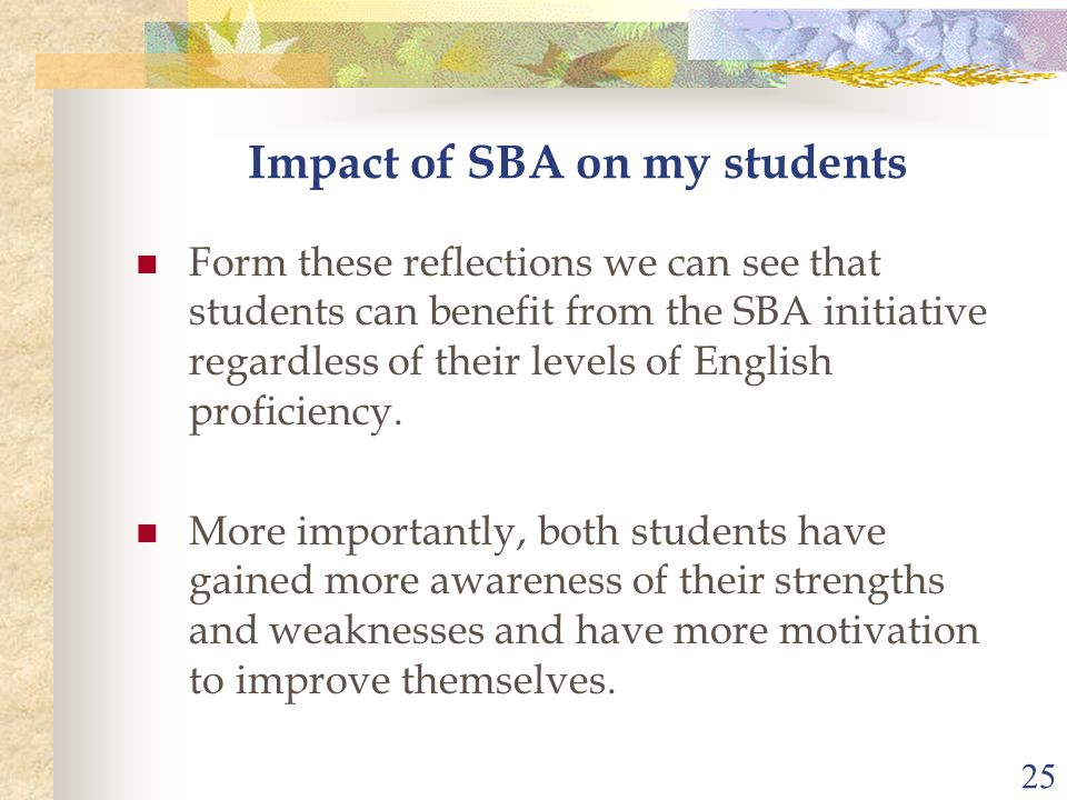 25 Impact of SBA on my students Form these reflections we can see that students can benefit from the SBA initiative regardless of their levels of English proficiency.