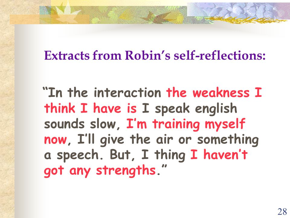 28 Extracts from Robin's self-reflections: In the interaction the weakness I think I have is I speak english sounds slow, I'm training myself now, I'll give the air or something a speech.