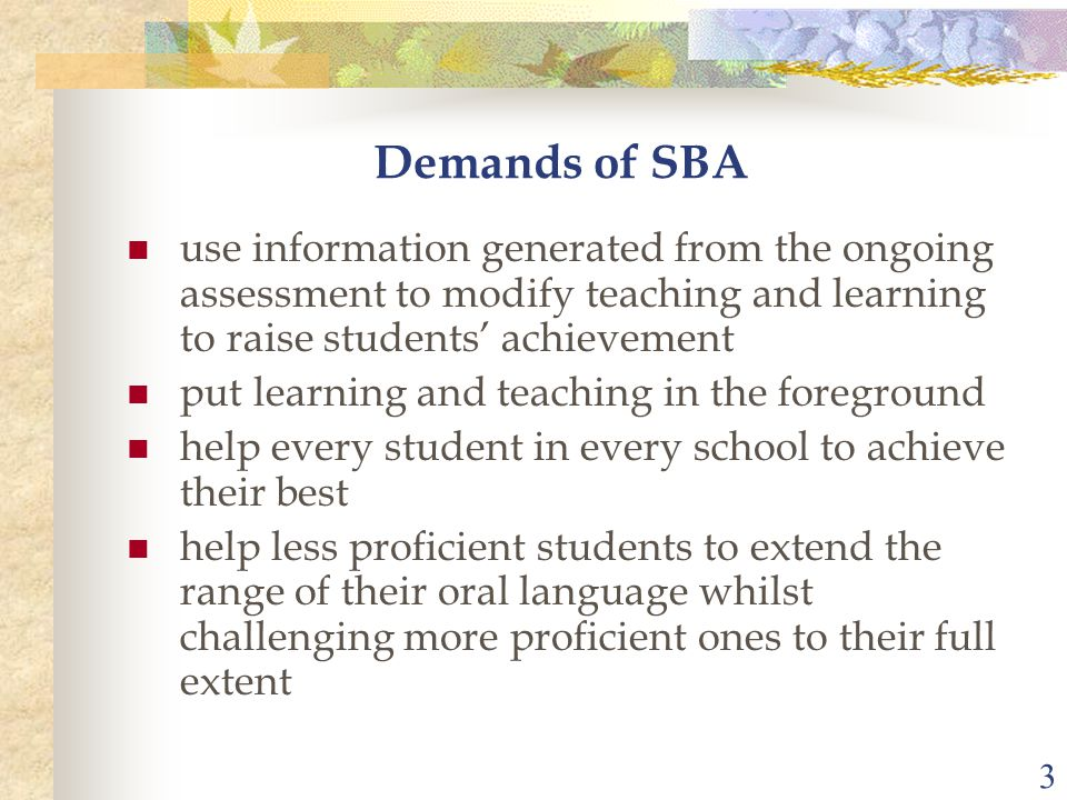 3 Demands of SBA use information generated from the ongoing assessment to modify teaching and learning to raise students' achievement put learning and teaching in the foreground help every student in every school to achieve their best help less proficient students to extend the range of their oral language whilst challenging more proficient ones to their full extent