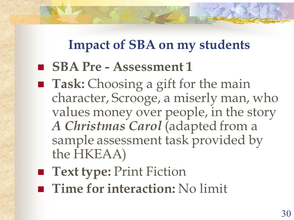 30 Impact of SBA on my students SBA Pre - Assessment 1 Task: Choosing a gift for the main character, Scrooge, a miserly man, who values money over peo