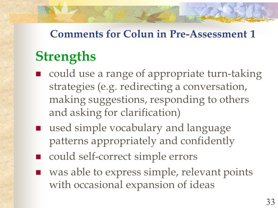 33 Comments for Colun in Pre-Assessment 1 Strengths could use a range of appropriate turn-taking strategies (e.g. redirecting a conversation, making s