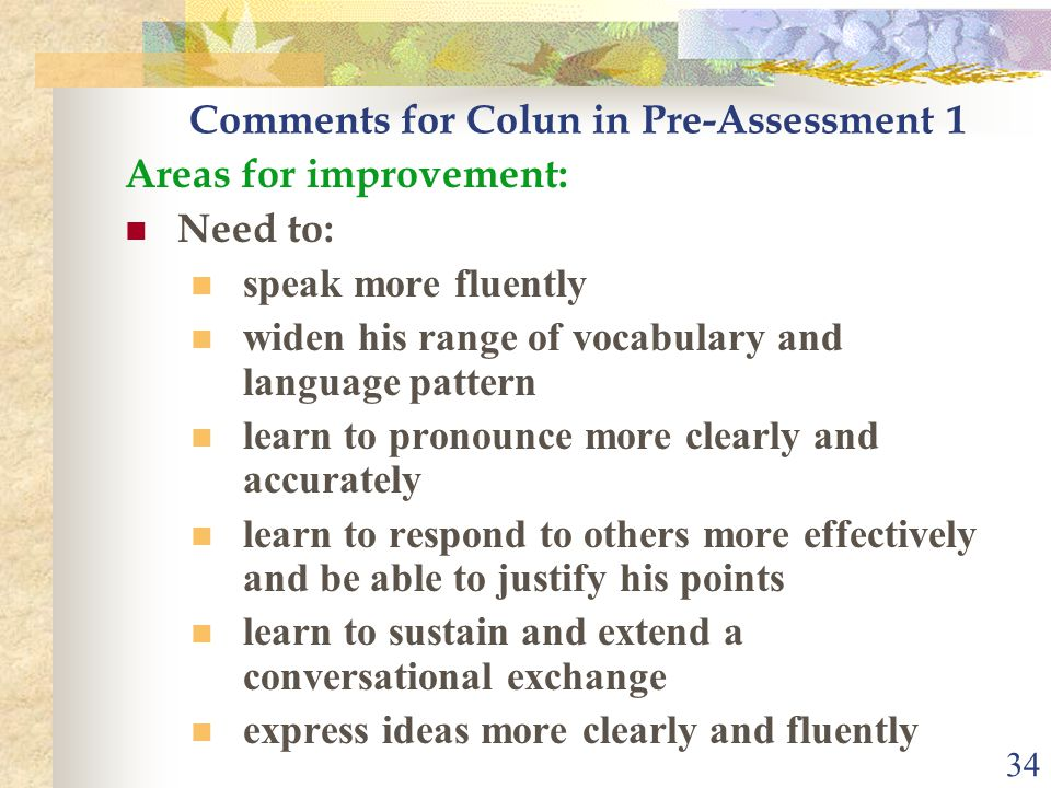 34 Comments for Colun in Pre-Assessment 1 Areas for improvement: Need to: speak more fluently widen his range of vocabulary and language pattern learn to pronounce more clearly and accurately learn to respond to others more effectively and be able to justify his points learn to sustain and extend a conversational exchange express ideas more clearly and fluently