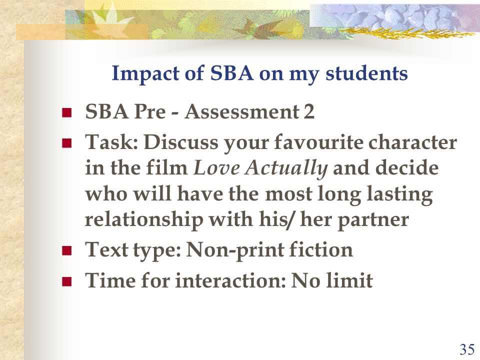 35 Impact of SBA on my students SBA Pre - Assessment 2 Task: Discuss your favourite character in the film Love Actually and decide who will have the most long lasting relationship with his/ her partner Text type: Non-print fiction Time for interaction: No limit