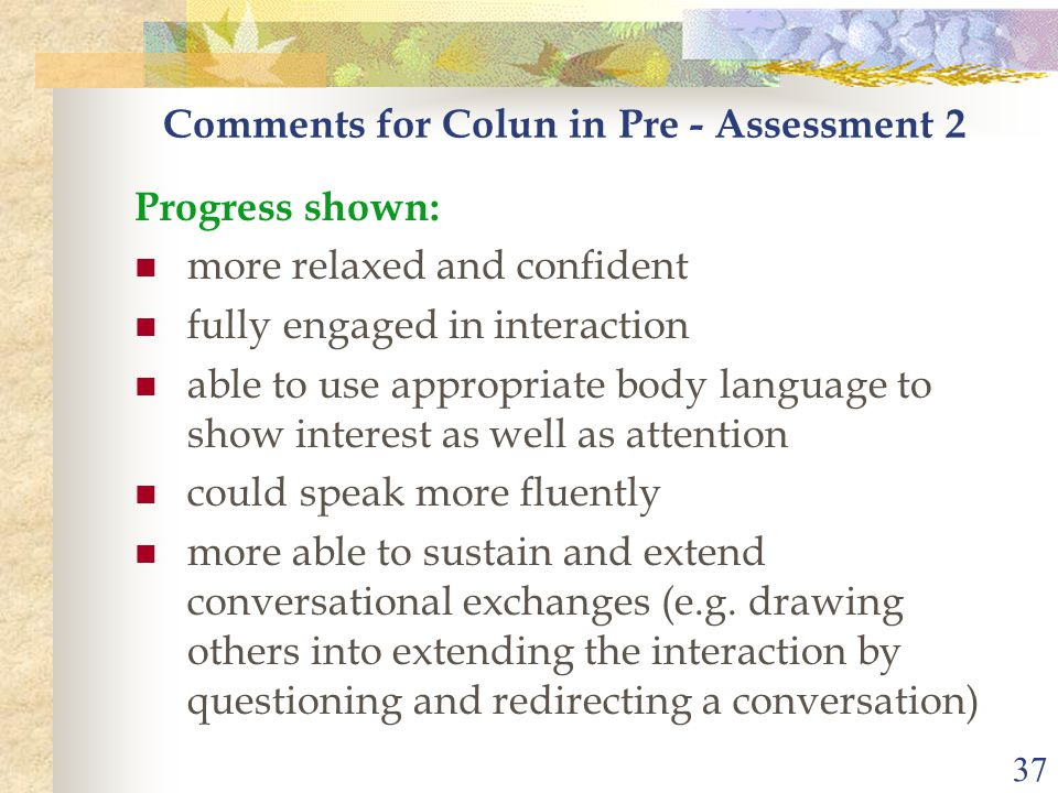 37 Comments for Colun in Pre - Assessment 2 Progress shown: more relaxed and confident fully engaged in interaction able to use appropriate body language to show interest as well as attention could speak more fluently more able to sustain and extend conversational exchanges (e.g.