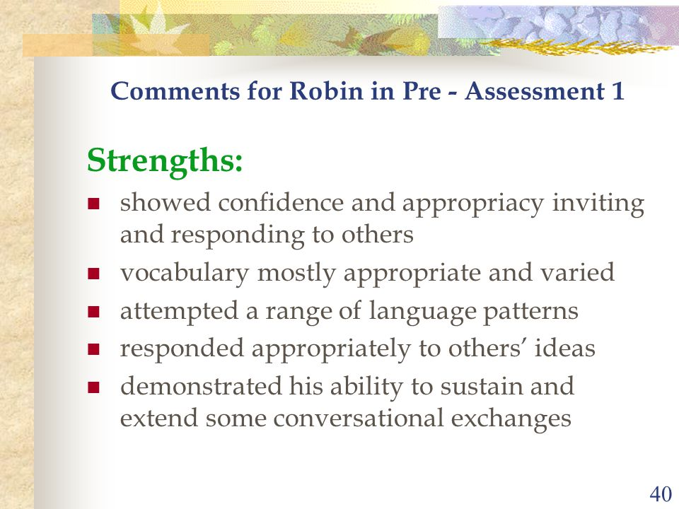 40 Comments for Robin in Pre - Assessment 1 Strengths: showed confidence and appropriacy inviting and responding to others vocabulary mostly appropria