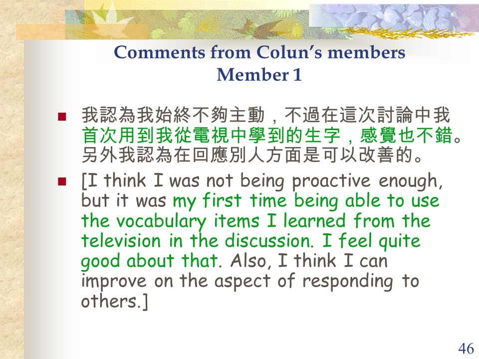 46 Comments from Colun's members Member 1 我認為我始終不夠主動,不過在這次討論中我 首次用到我從電視中學到的生字,感覺也不錯。 另外我認為在回應別人方面是可以改善的。 [I think I was not being proactive enough, but it was my first time being able to use the vocabulary items I learned from the television in the discussion.