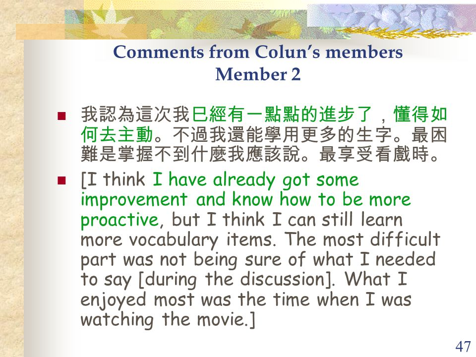 47 Comments from Colun's members Member 2 我認為這次我巳經有一點點的進步了,懂得如 何去主動。不過我還能學用更多的生字。最困 難是掌握不到什麼我應該說。最享受看戲時。 [I think I have already got some improvement