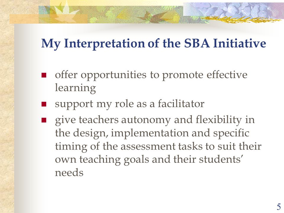 5 My Interpretation of the SBA Initiative offer opportunities to promote effective learning support my role as a facilitator give teachers autonomy and flexibility in the design, implementation and specific timing of the assessment tasks to suit their own teaching goals and their students' needs