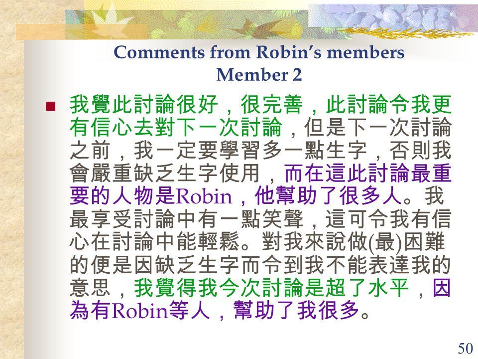 50 Comments from Robin's members Member 2 我覺此討論很好,很完善,此討論令我更 有信心去對下一次討論,但是下一次討論 之前,我一定要學習多一點生字,否則我 會嚴重缺乏生字使用,而在這此討論最重 要的人物是 Robin ,他幫助了很多人。我 最享受討論中有一點笑聲,這可令我有信 心在討論中能輕鬆。對我來說做 ( 最 ) 困難 的便是因缺乏生字而令到我不能表達我的 意思,我覺得我今次討論是超了水平,因 為有 Robin 等人,幫助了我很多。