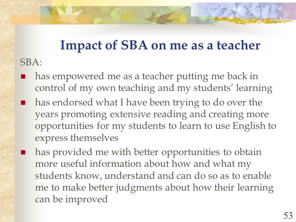 53 Impact of SBA on me as a teacher SBA: has empowered me as a teacher putting me back in control of my own teaching and my students' learning has end