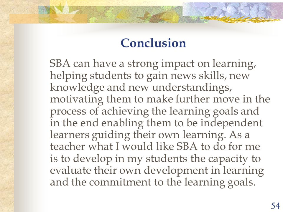 54 Conclusion SBA can have a strong impact on learning, helping students to gain news skills, new knowledge and new understandings, motivating them to make further move in the process of achieving the learning goals and in the end enabling them to be independent learners guiding their own learning.