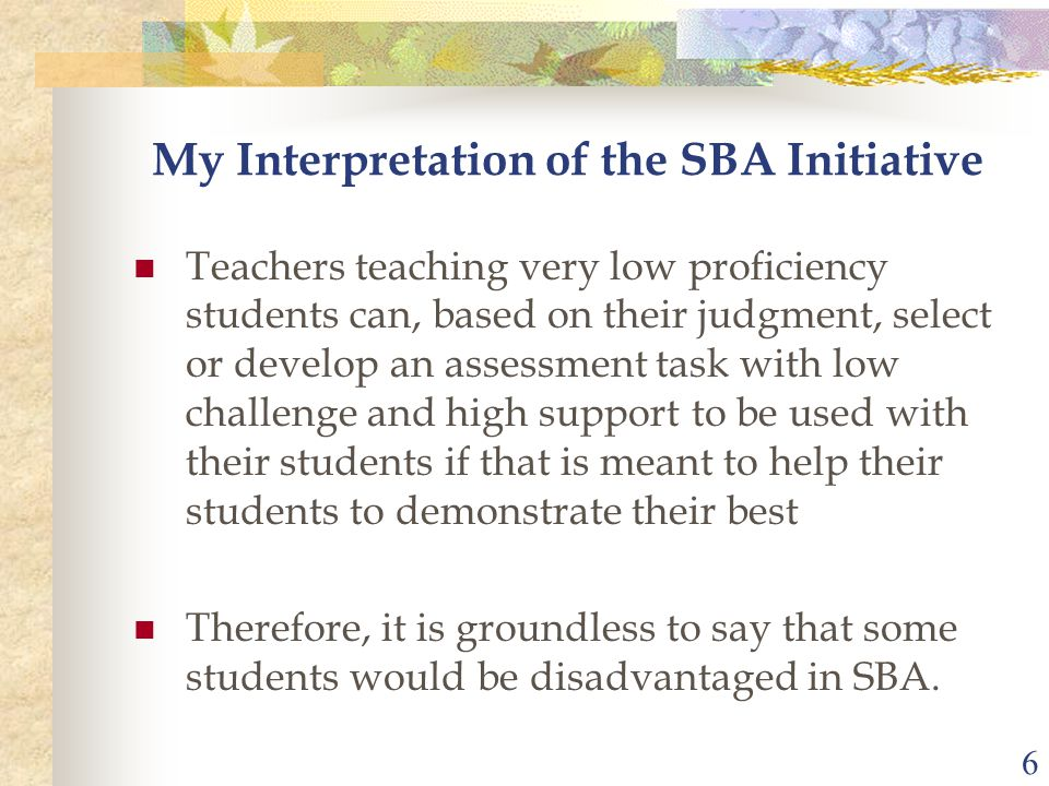 6 My Interpretation of the SBA Initiative Teachers teaching very low proficiency students can, based on their judgment, select or develop an assessment task with low challenge and high support to be used with their students if that is meant to help their students to demonstrate their best Therefore, it is groundless to say that some students would be disadvantaged in SBA.