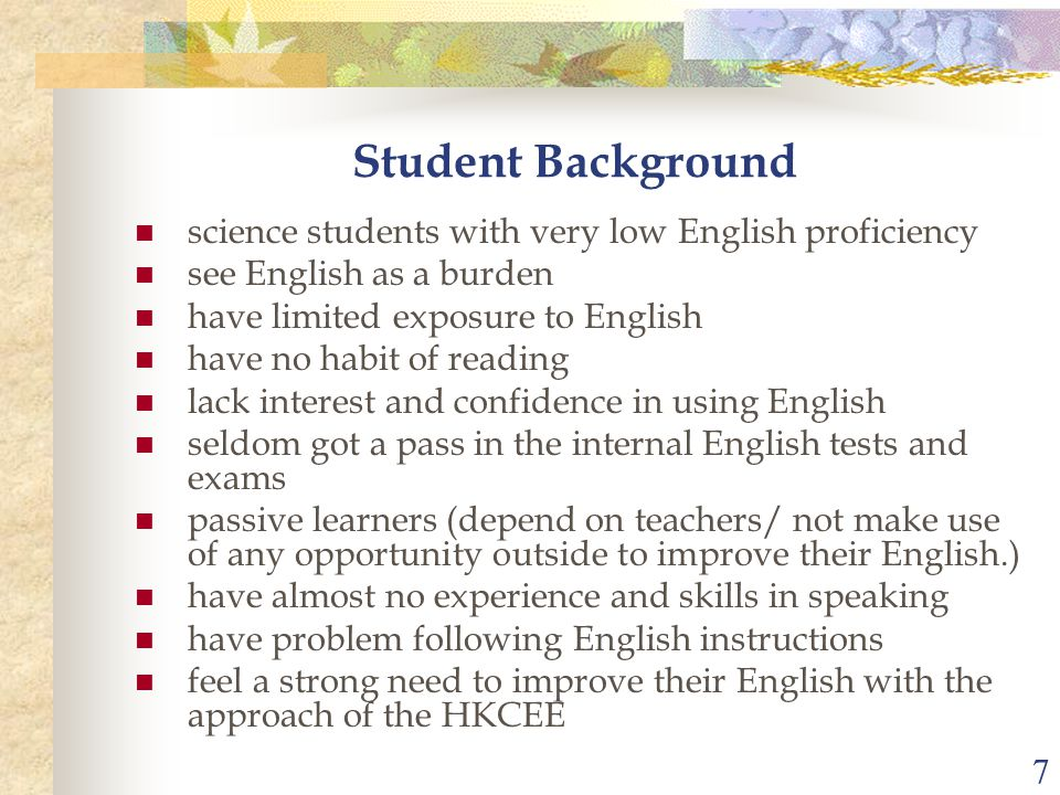 7 science students with very low English proficiency see English as a burden have limited exposure to English have no habit of reading lack interest and confidence in using English seldom got a pass in the internal English tests and exams passive learners (depend on teachers/ not make use of any opportunity outside to improve their English.) have almost no experience and skills in speaking have problem following English instructions feel a strong need to improve their English with the approach of the HKCEE Student Background