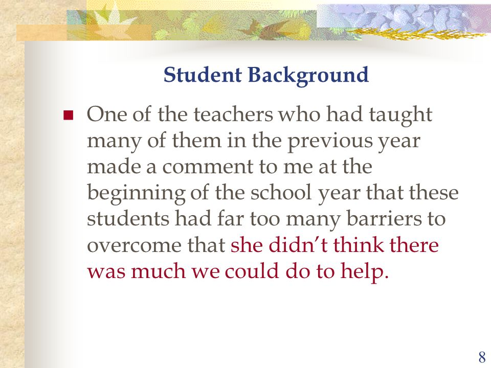 8 One of the teachers who had taught many of them in the previous year made a comment to me at the beginning of the school year that these students had far too many barriers to overcome that she didn't think there was much we could do to help.
