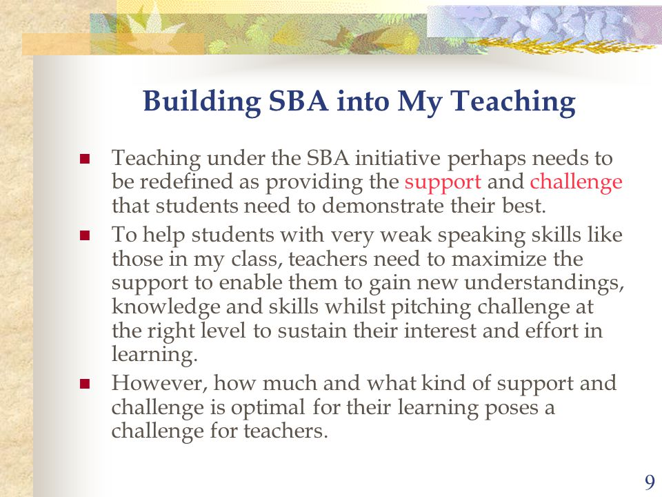 9 Building SBA into My Teaching Teaching under the SBA initiative perhaps needs to be redefined as providing the support and challenge that students need to demonstrate their best.
