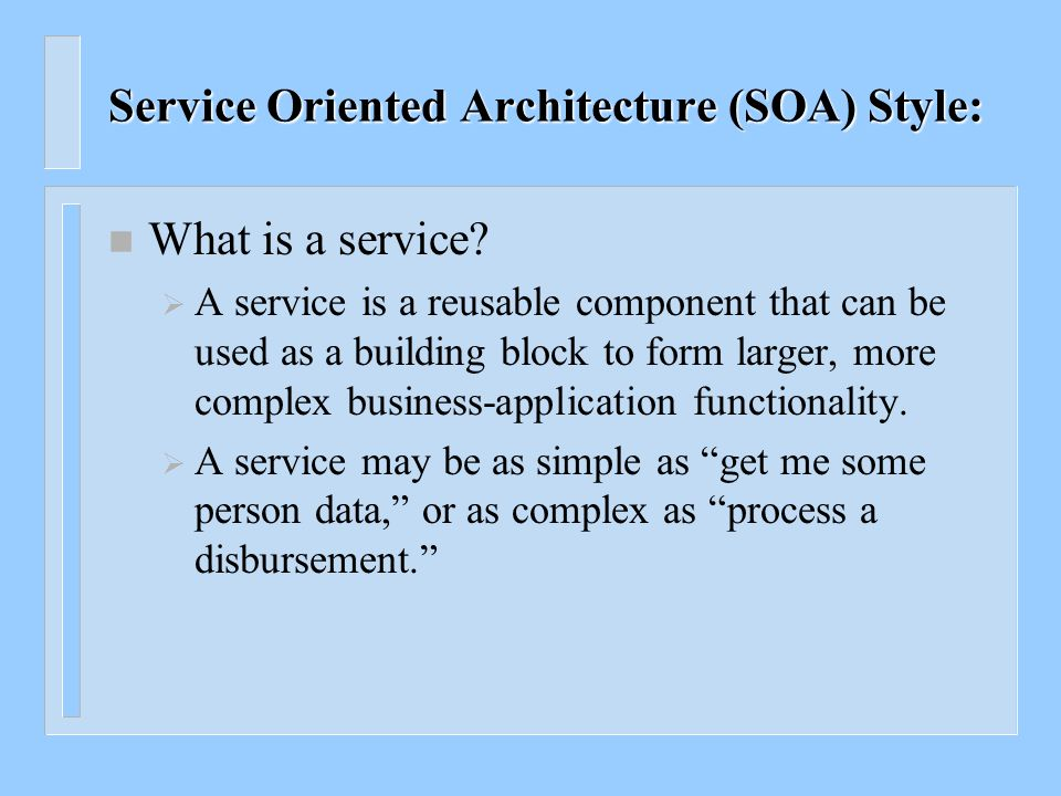 Service Oriented Architecture (SOA) Style: n SOA services become the building blocks that form business flows n Services can be reused by other applications n What is a service.