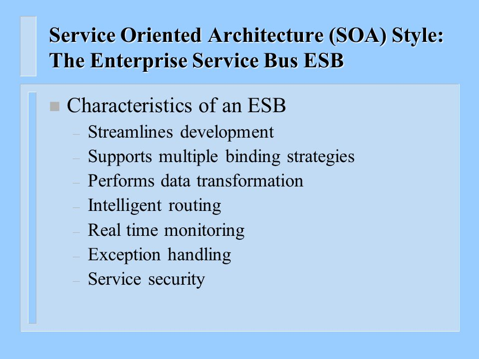 Service Oriented Architecture (SOA) Style: The Enterprise Service Bus ESB n An enterprise service bus is an infrastructure used for building compound applications Similar to the Software Bus in a CORBA based distributed application architecture n The enterprise service bus is the glue that holds the compound application together n The enterprise service bus is an emerging style for integrating enterprise applications in an implementation- independent fashion n An enterprise service bus can be thought of as an abstraction layer on top of an Enterprise Messaging System