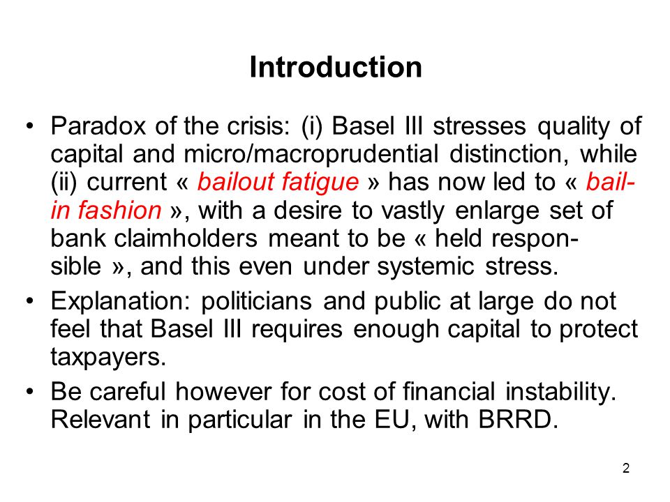 2 Introduction Paradox of the crisis: (i) Basel III stresses quality of capital and micro/macroprudential distinction, while (ii) current « bailout fa