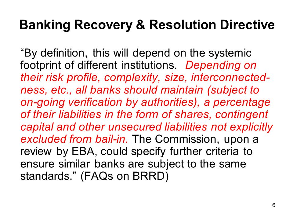 "6 Banking Recovery & Resolution Directive ""By definition, this will depend on the systemic footprint of different institutions. Depending on their ris"
