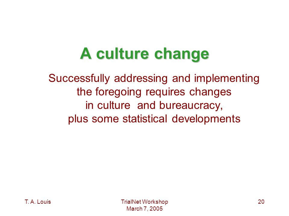 T. A. LouisTrialNet Workshop March 7, 2005 20 A culture change Successfully addressing and implementing the foregoing requires changes in culture and