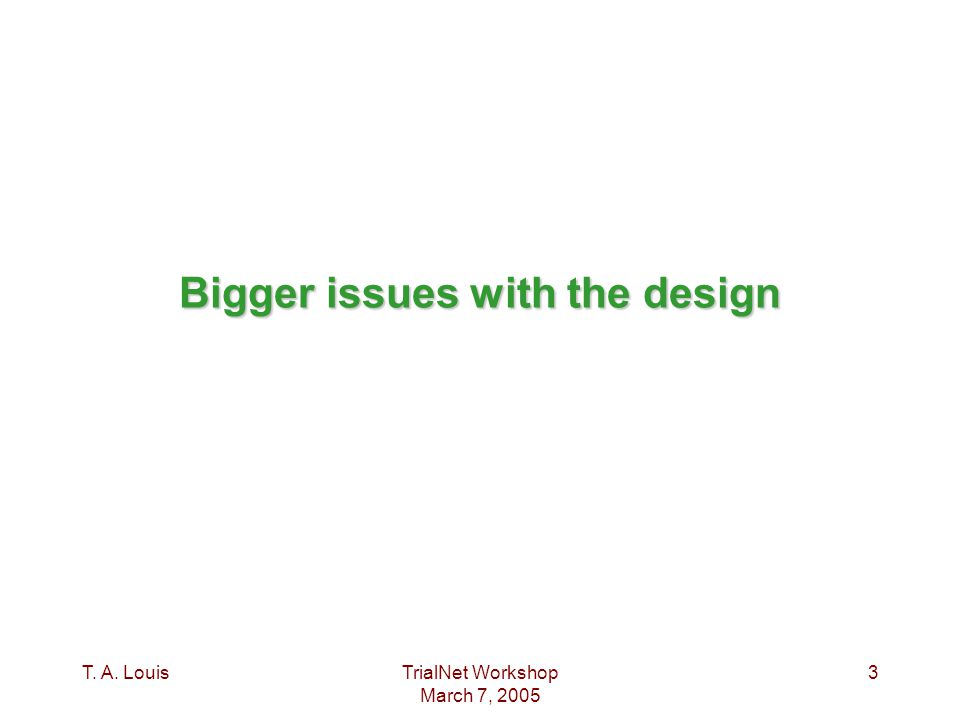 T. A. LouisTrialNet Workshop March 7, 2005 3 Bigger issues with the design