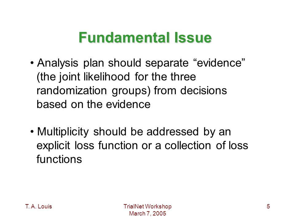 "T. A. LouisTrialNet Workshop March 7, 2005 5 Fundamental Issue Analysis plan should separate ""evidence"" (the joint likelihood for the three randomizat"