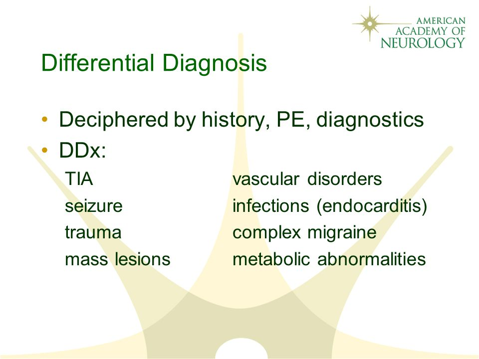 Differential Diagnosis Deciphered by history, PE, diagnostics DDx: TIAvascular disorders seizureinfections (endocarditis) traumacomplex migraine mass lesionsmetabolic abnormalities