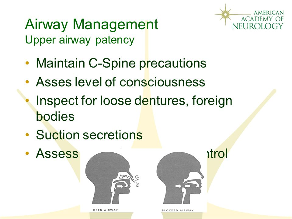 Airway Management Upper airway patency Maintain C-Spine precautions Asses level of consciousness Inspect for loose dentures, foreign bodies Suction secretions Assess gag reflex, tongue control