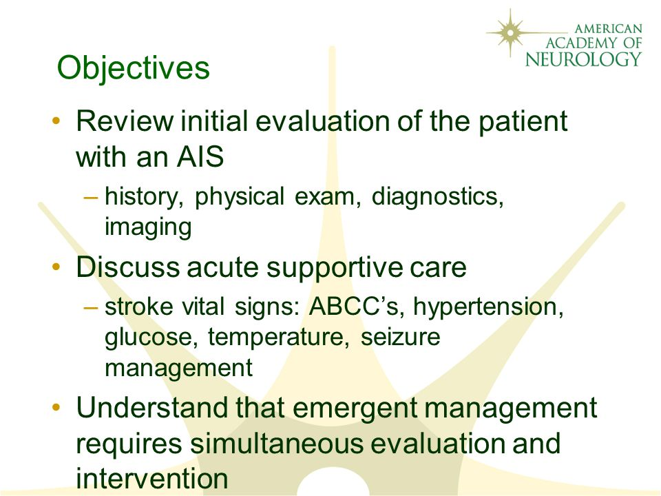 Objectives Review initial evaluation of the patient with an AIS –history, physical exam, diagnostics, imaging Discuss acute supportive care –stroke vital signs: ABCC's, hypertension, glucose, temperature, seizure management Understand that emergent management requires simultaneous evaluation and intervention