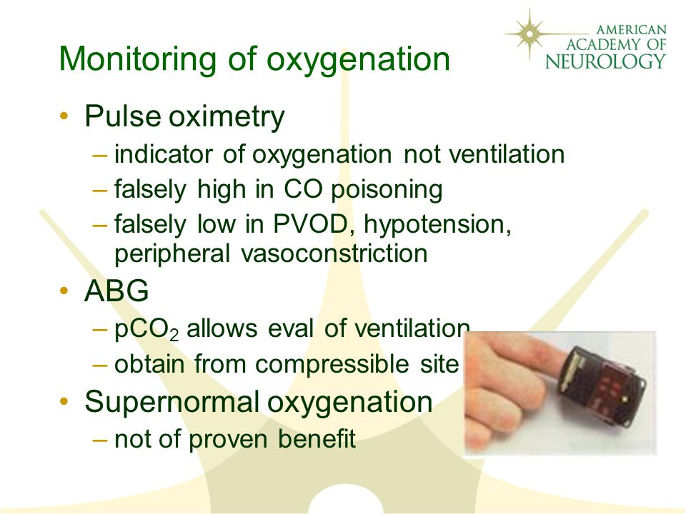 Monitoring of oxygenation Pulse oximetry –indicator of oxygenation not ventilation –falsely high in CO poisoning –falsely low in PVOD, hypotension, peripheral vasoconstriction ABG –pCO 2 allows eval of ventilation –obtain from compressible site Supernormal oxygenation –not of proven benefit