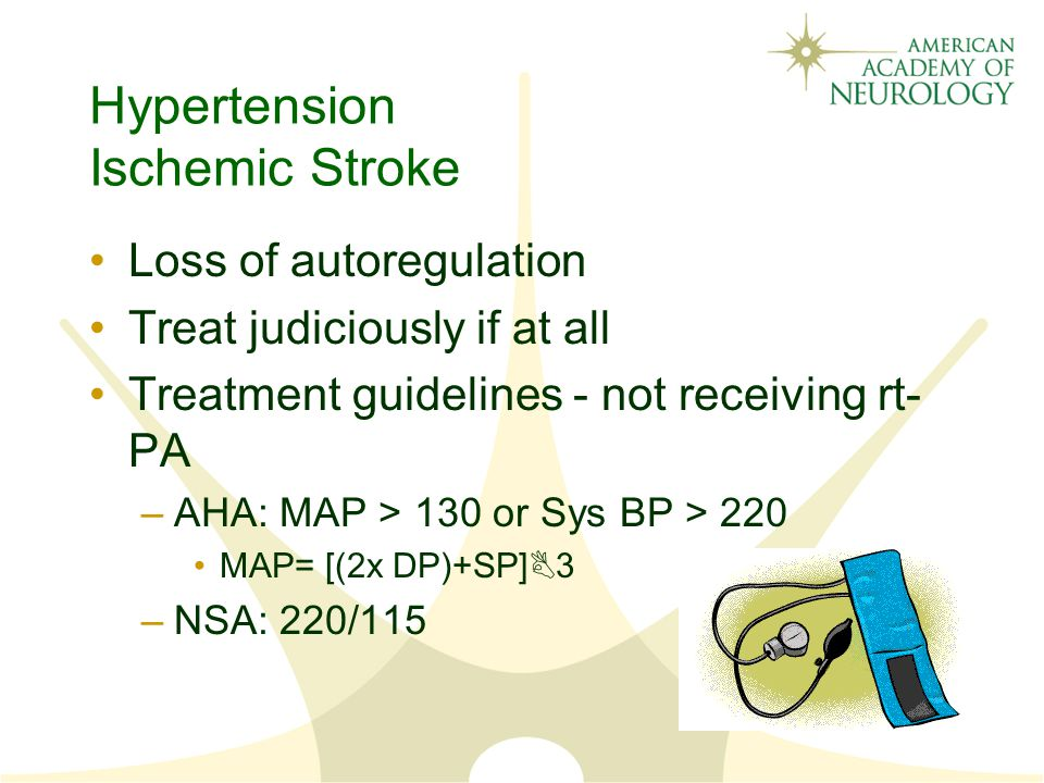 Hypertension Ischemic Stroke Loss of autoregulation Treat judiciously if at all Treatment guidelines - not receiving rt- PA –AHA: MAP > 130 or Sys BP > 220 MAP= [(2x DP)+SP]B3 –NSA: 220/115