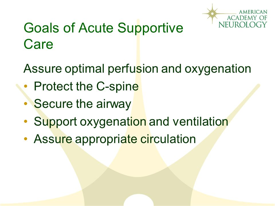 Goals of Acute Supportive Care Assure optimal perfusion and oxygenation Protect the C-spine Secure the airway Support oxygenation and ventilation Assure appropriate circulation