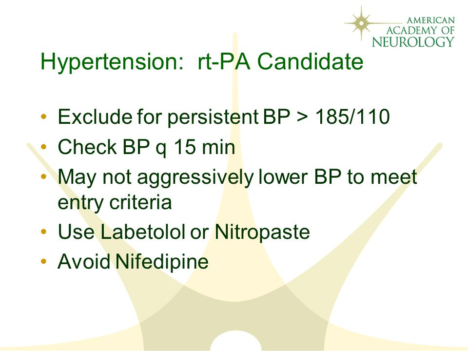 Hypertension: rt-PA Candidate Exclude for persistent BP > 185/110 Check BP q 15 min May not aggressively lower BP to meet entry criteria Use Labetolol or Nitropaste Avoid Nifedipine