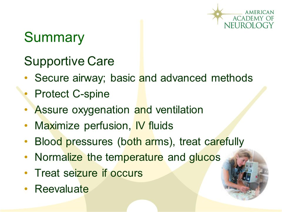 Summary Supportive Care Secure airway; basic and advanced methods Protect C-spine Assure oxygenation and ventilation Maximize perfusion, IV fluids Blood pressures (both arms), treat carefully Normalize the temperature and glucose Treat seizure if occurs Reevaluate