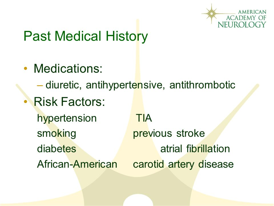 Past Medical History Medications: –diuretic, antihypertensive, antithrombotic Risk Factors: hypertension TIA smoking previous stroke diabetes atrial fibrillation African-American carotid artery disease