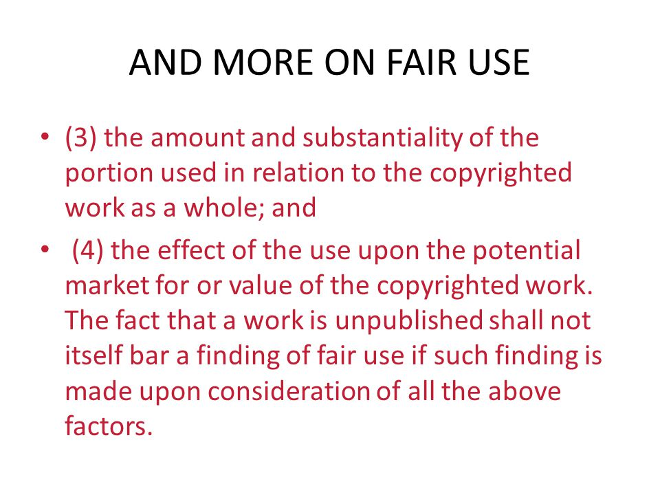 AND MORE ON FAIR USE (3) the amount and substantiality of the portion used in relation to the copyrighted work as a whole; and (4) the effect of the u