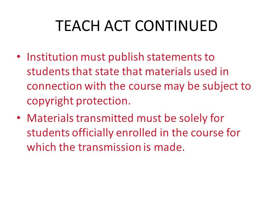 TEACH ACT CONTINUED Institution must publish statements to students that state that materials used in connection with the course may be subject to cop